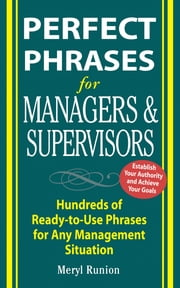 Perfect Phrases for Managers and Supervisors : Hundreds of Ready-to-Use Phrases for Any Management Situation: Hundreds of Ready-to-Use Phrases for Any Management Situation ebook by Meryl Runion