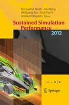 Sustained Simulation Performance 2012 - Proceedings of the joint Workshop on High Performance Computing on Vector Systems, Stuttgart (HLRS), and Workshop on Sustained Simulation Performance, Tohoku University, 2012 ebook by Michael M. Resch, Xin Wang, Wolfgang Bez,...