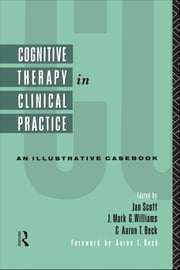 Cognitive Therapy in Clinical Practice - An Illustrative Casebook ebook by Aaron T. Beck,Aaron T. Beck,Jan Scott,J. Mark G. Williams
