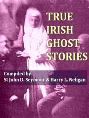 True Irish Ghost Stories ebook by St. John D. Seymour, Compiler,Harry L. Neligan, Compiler
