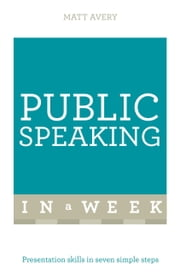 Public Speaking In A Week - Presentation Skills In Seven Simple Steps ebook by Matt Avery