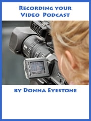 Recording your Video Podcast ebook by Donna Eyestone