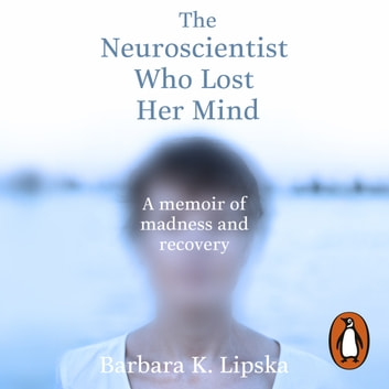 The Neuroscientist Who Lost Her Mind - A Memoir of Madness and Recovery audiobook by Dr Barbara K.Lipska