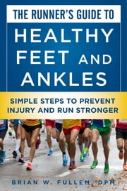 The Runner's Guide to Healthy Feet and Ankles - Simple Steps to Prevent Injury and Run Stronger ebook by Dr. Brian W. Fullem