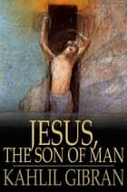 Jesus, The Son of Man: His Words and His Deeds as Told and Recorded by Those Who Knew Him - His Words and His Deeds as Told and Recorded by Those Who Knew Him ebook by Kahlil Gibran