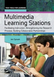 Multimedia Learning Stations - Facilitating Instruction, Strengthening the Research Process, Building Collaborative Partnerships ebook by Jen Spisak