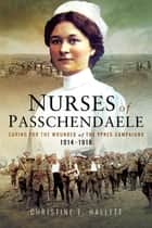 Nurses of Passchendaele - Caring for the Wounded of the Ypres Campaigns 1914–1918 ebook by Christine E. Hallett