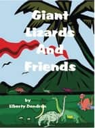 Giant Lizards & Friends ebook by Liberty Dendron