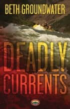 Deadly Currents ebook by Beth Groundwater
