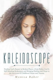 Kaleidoscope - Finding God'S Beauty in Broken Places—Even Today, God Is Still Mending Brokenness and Bringing Healing and Hope to the Survivors of Childhood Abuse and Trauma ebook by Monica Baker