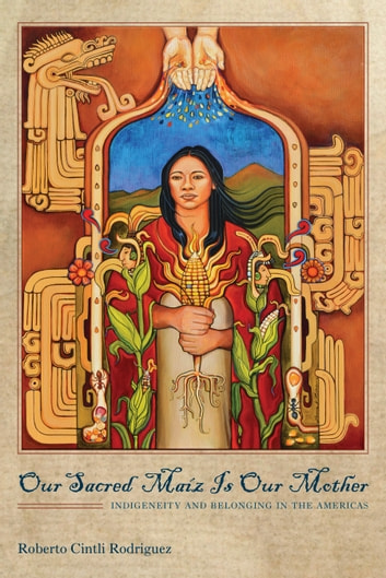 Our Sacred Maíz Is Our Mother - Indigeneity and Belonging in the Americas ebook by Roberto Cintli Rodríguez