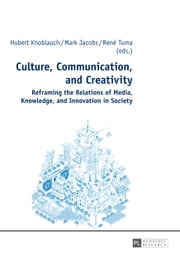 Culture, Communication, and Creativity - Reframing the Relations of Media, Knowledge, and Innovation in Society ebook by Hubert Knoblauch,Mark Jacobs,René Tuma