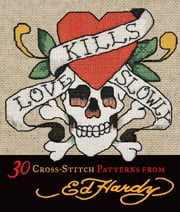 Love Kills Slowly Cross-Stitch: 30 Cross-Stitch Patterns from Ed Hardy - 30 Cross-Stitch Patterns from Ed Hardy ebook by Ed Hardy Licensing