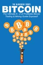 Bitcoin: The Ultimate A - Z Of Profitable Bitcoin Trading & Mining Guide Exposed! ebook by The Blokehead