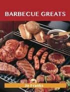 Barbecue Greats: Delicious Barbecue Recipes, The Top 100 Barbecue Recipes ebook by Franks Jo