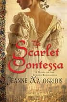 The Scarlet Contessa - A Novel of the Italian Renaissance ebook by Jeanne Kalogridis