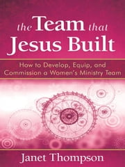The Team That Jesus Built: How to Develop, Equip, and Commission a Women's Ministry Team ebook by Janet Thompson