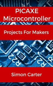 PICAXE Microcontroller Projects For Makers ebook by Simon Carter