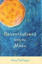 Conversations with the Moon ebook by Amy Neftzger