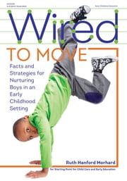 Wired to Move - Facts and Strategies for Nurturing Boys in an Early Childhood Setting ebook by Ruth Hanford Morhard