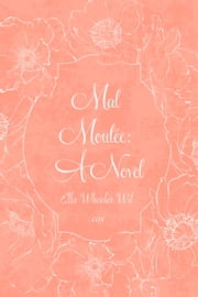 Mal Moulée: A Novel ebook by Ella Wheeler Wilcox