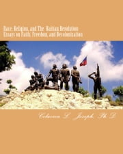 Race, Religion, and The Haitian Revolution - Essays on Faith, Freedom, and Decolonization ebook by Celucien L. Joseph