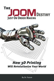 The JOOM Destiny - How 3D Printing Will Revolutionize Your World ebook by Dr. Paul D. Tinari