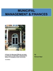 Municipal Management & Finances - A Primer for Municipal Officials and other Lay Persons to help better understand the Basics of managing a small community 1st Edition ebook by Richard Neal