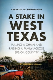 A Stake in West Texas - Pulling a Chain and Raising a Family across Big Oil Country ebook by Rebecca D. Henderson