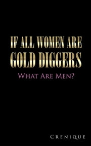 If All Women Are Gold Diggers - What Are Men? ebook by Crenique