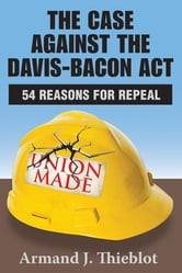 The Case against the Davis-Bacon Act - Fifty-Four Reasons for Repeal ebook by Armand J. Thieblot