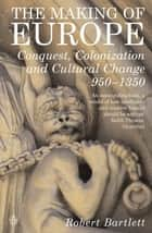 The Making of Europe - Conquest, Colonization and Cultural Change 950 - 1350 ebook by Robert Bartlett