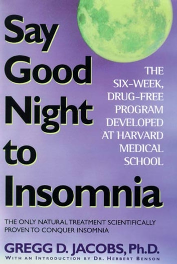 Say Good Night to Insomnia - The Six-Week, Drug-Free Program Developed At Harvard Medical School ebook by Gregg D. Jacobs