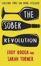 The Sober Revolution - Calling Time on Wine O'Clock ebook by Lucy Rocca, Sarah Turner