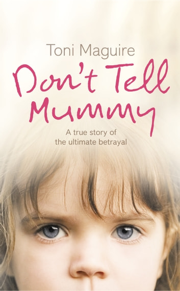 Don't Tell Mummy: A True Story of the Ultimate Betrayal ebook by Toni Maguire