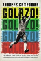 Golazo! - The Beautiful Game from the Aztecs to the World Cup: The Complete History of How Soccer Shaped Latin America ebook by Andreas Campomar