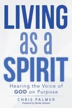 Living as a Spirit - Hearing the Voice of God on Purpose ebook by Chris Palmer, Neville Johnson