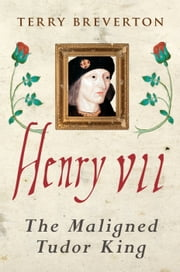 Henry VII - The Maligned Tudor King ebook by Terry Breverton