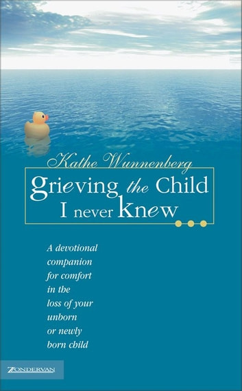 Grieving the Child I Never Knew - A Devotional Companion for Comfort in the Loss of Your Unborn or Newly Born Child ebook by Kathe Wunnenberg