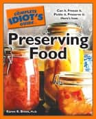 The Complete Idiot's Guide to Preserving Food - Can It. Freeze It. Pickle It. Preserve It. Here's How. ebook by Karen K. Brees Ph.D