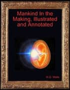 Mankind In the Making, Illustrated and Annotated ebook by H.G. Wells