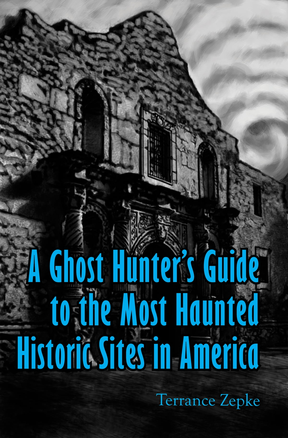 A Ghost Hunter's Guide to the Most Haunted Historic Sites in America eBook  by Terrance Zepke - 1230001377538 | Rakuten Kobo
