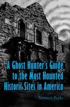 A Ghost Hunter's Guide to the Most Haunted Historic Sites in America ebook by Terrance Zepke