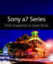 Sony a7 Series: From Snapshots to Great Shots ebook by Smith, Brian