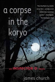 A Corpse in the Koryo - An Inspector O Novel ebook by James Church