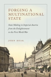 Forging a Multinational State - State Making in Imperial Austria from the Enlightenment to the First World War ebook by John Deak