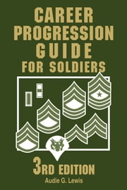 Career Progression Guide for Soldiers 3rd Edition ebook by Audie G. Lewis