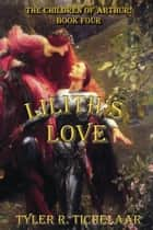 Lilith's Love - The Children of Arthur: Book Four ebook by Tyler Tichelaar