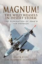 Magnum! The Wild Weasels in Desert Storm - The Elimination of Iraq's Air Defence ebook by