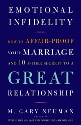 Emotional Infidelity - How to Affair-Proof Your Marriage and 10 Other Secrets to a Great Relationship ebook by M. Gary Neuman